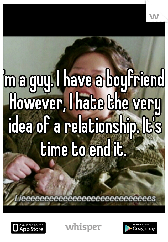 I'm a guy. I have a boyfriend. However, I hate the very idea of a relationship. It's time to end it.