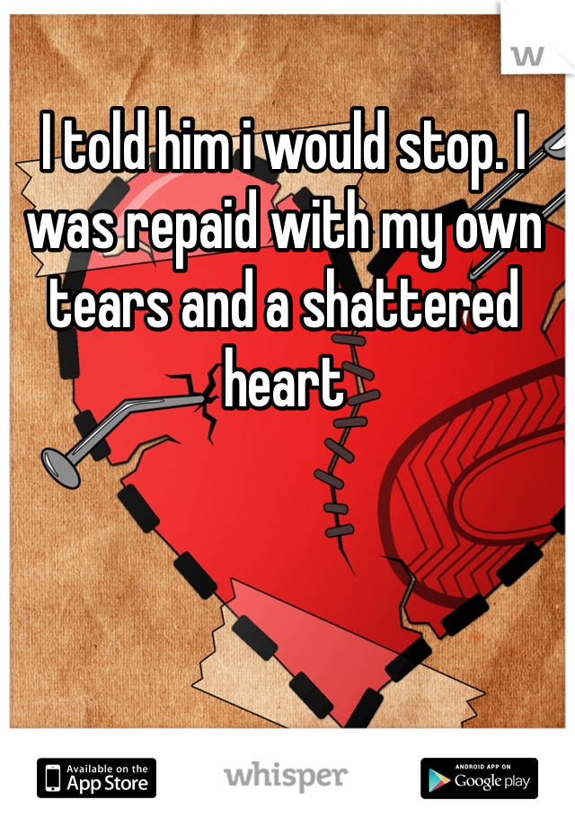 I told him i would stop. I was repaid with my own tears and a shattered heart