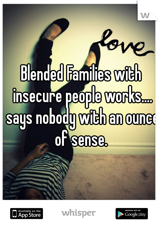 Blended Families with insecure people works.... says nobody with an ounce of sense.