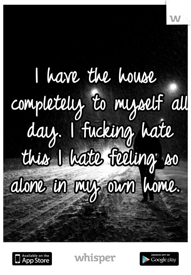 I have the house completely to myself all day. I fucking hate this I hate feeling so alone in my own home.