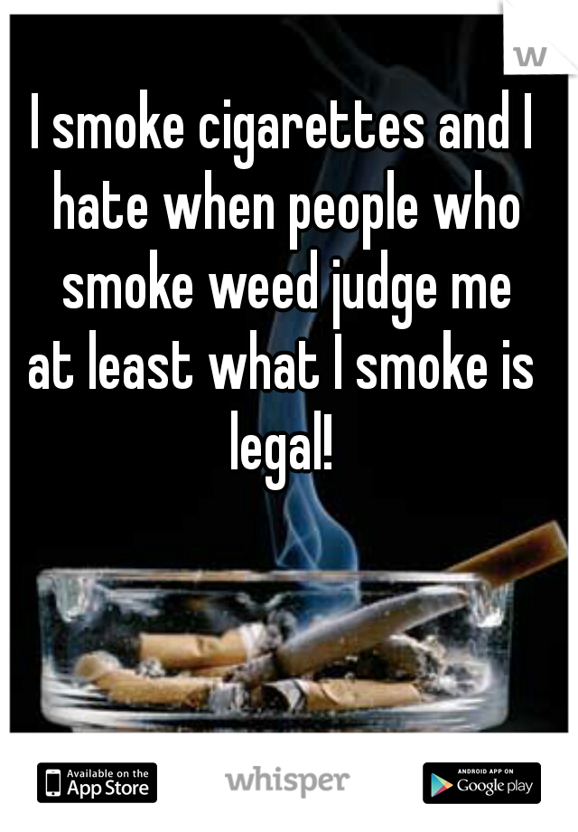 I smoke cigarettes and I hate when people who smoke weed judge me at least what I smoke is legal!