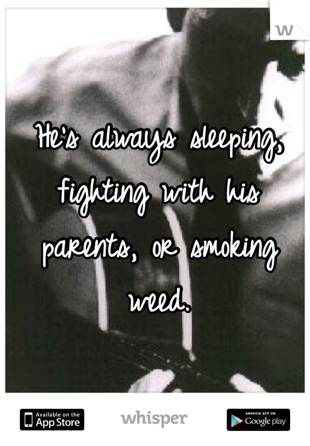 He's always sleeping, fighting with his parents, or smoking weed.