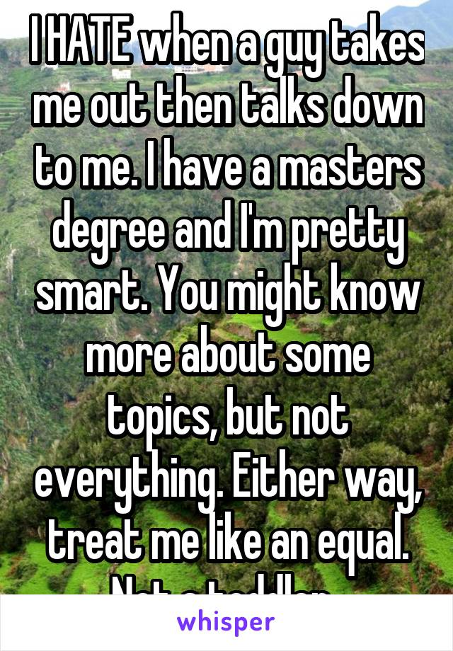 I HATE when a guy takes me out then talks down to me. I have a masters degree and I'm pretty smart. You might know more about some topics, but not everything. Either way, treat me like an equal. Not a toddler.
