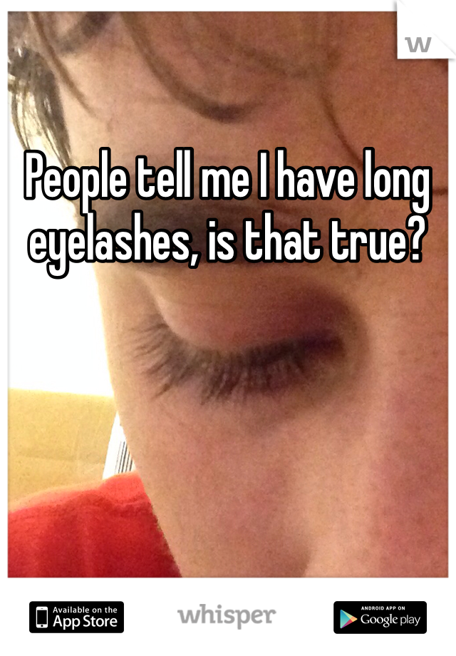 People tell me I have long eyelashes, is that true?