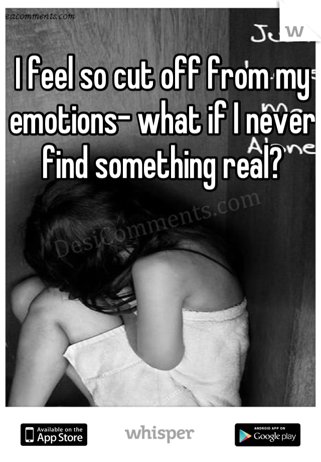 I feel so cut off from my emotions- what if I never find something real?