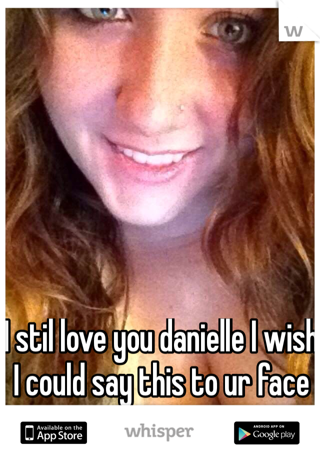 I stil love you danielle I wish I could say this to ur face