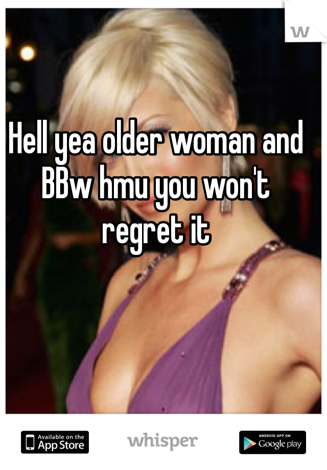 Hell yea older woman and BBw hmu you won't regret it