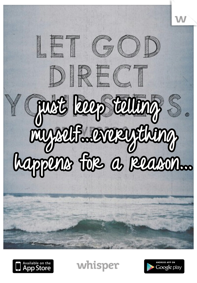 just keep telling myself...everything happens for a reason...