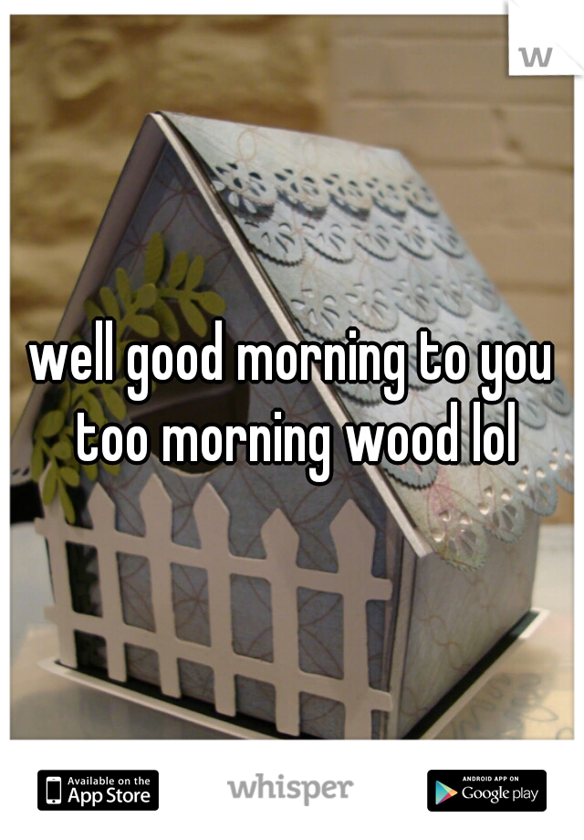 well good morning to you too morning wood lol