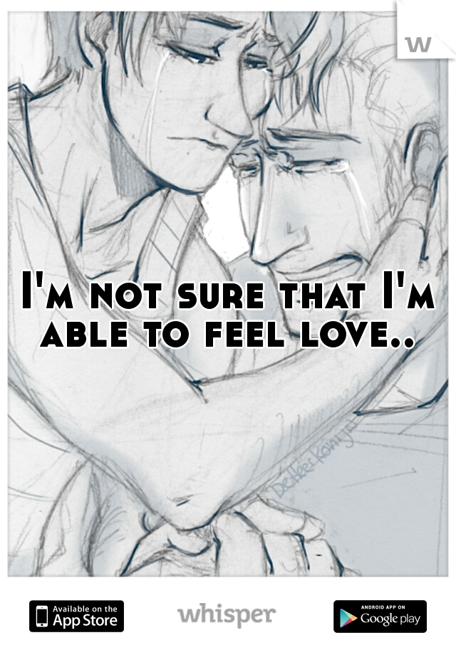 I'm not sure that I'm able to feel love..