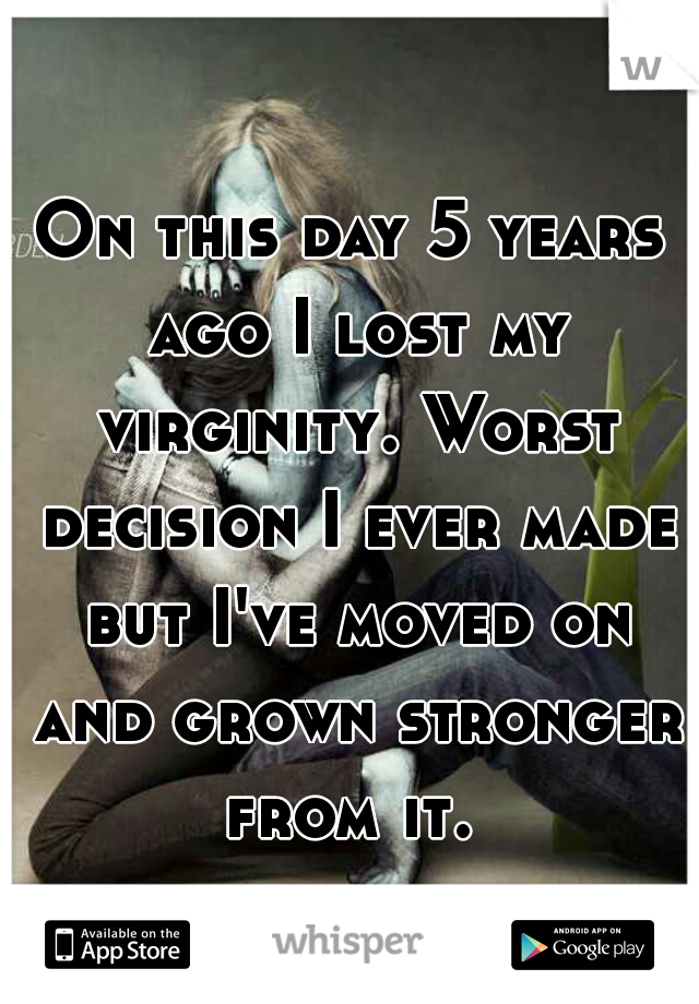On this day 5 years ago I lost my virginity. Worst decision I ever made but I've moved on and grown stronger from it.