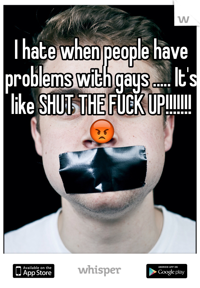 I hate when people have problems with gays ..... It's like SHUT THE FUCK UP!!!!!!! 😡