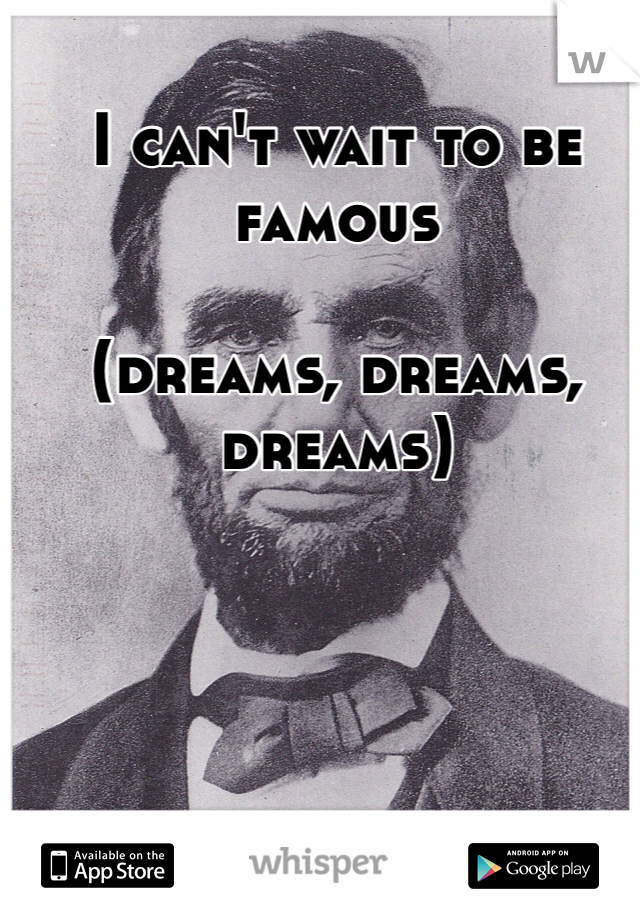 I can't wait to be famous   (dreams, dreams, dreams)