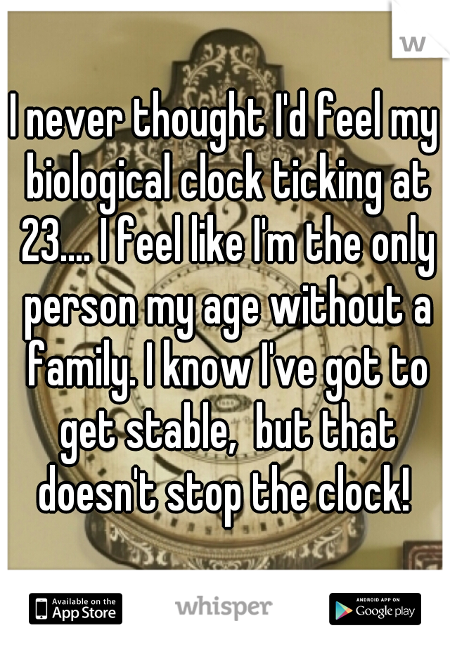 I never thought I'd feel my biological clock ticking at 23.... I feel like I'm the only person my age without a family. I know I've got to get stable,  but that doesn't stop the clock!