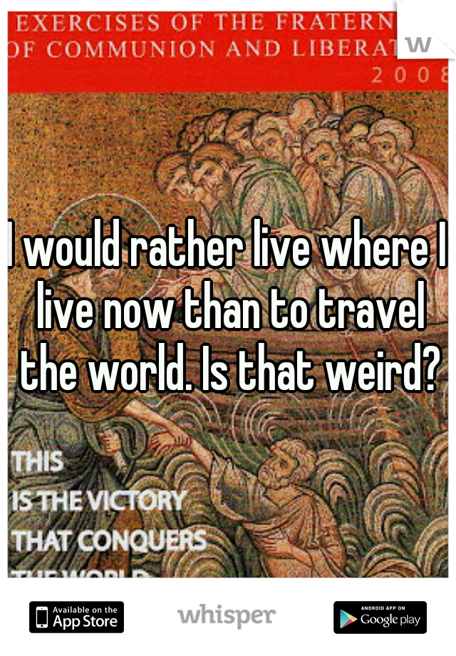 I would rather live where I live now than to travel the world. Is that weird?