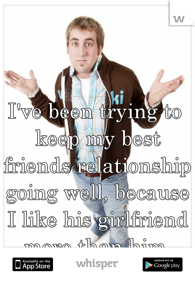 I've been trying to keep my best friends relationship going well, because I like his girlfriend more than him.