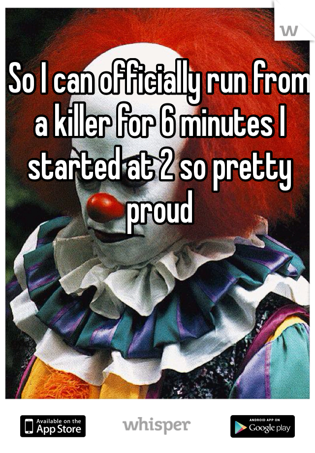 So I can officially run from a killer for 6 minutes I started at 2 so pretty proud