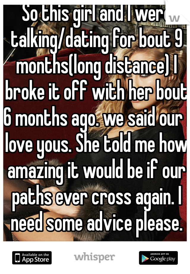 So this girl and I were talking/dating for bout 9 months(long distance) I broke it off with her bout 6 months ago. we said our I love yous. She told me how amazing it would be if our paths ever cross again. I need some advice please.