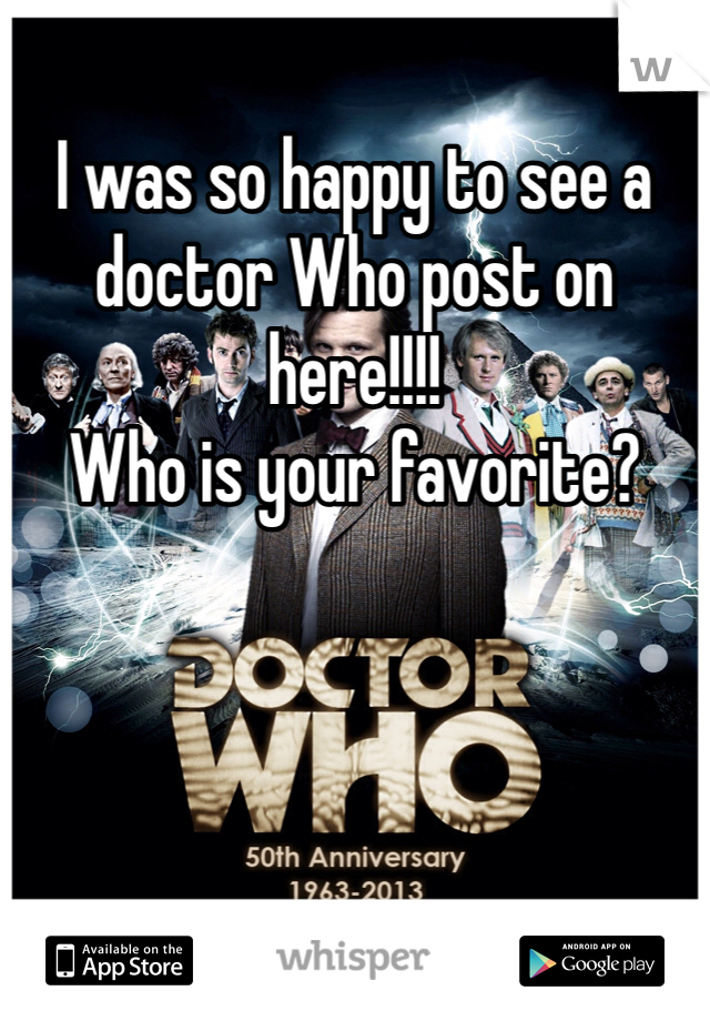 I was so happy to see a doctor Who post on here!!!!  Who is your favorite?
