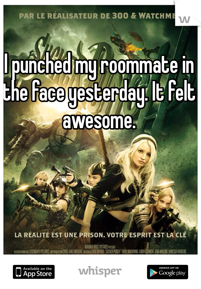 I punched my roommate in the face yesterday. It felt awesome.