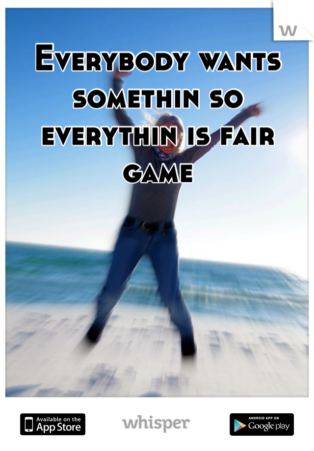 Everybody wants somethin so everythin is fair game