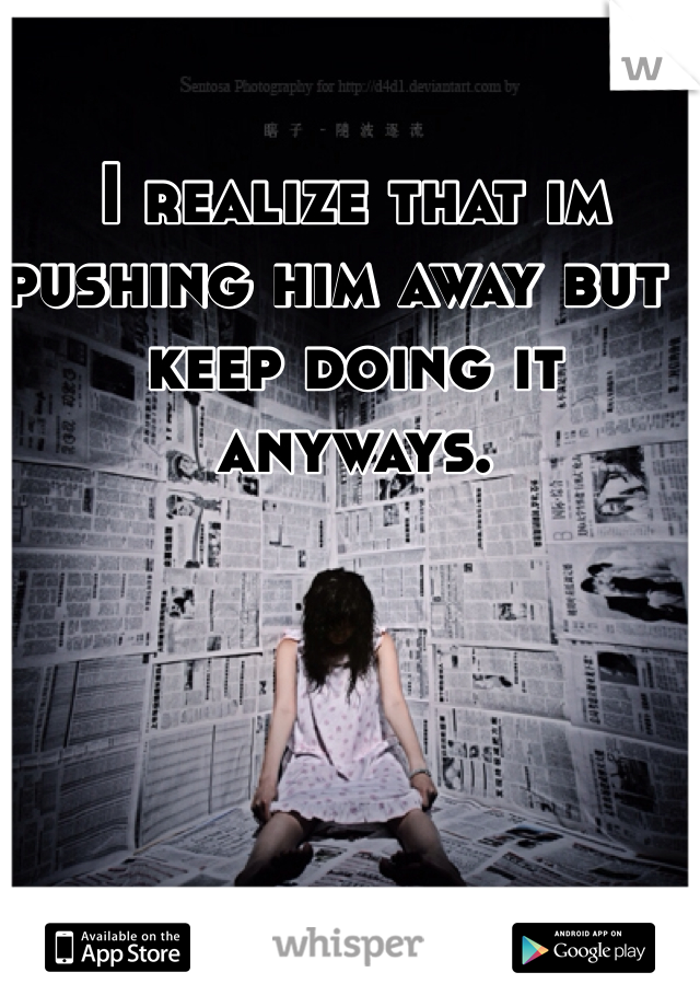 I realize that im pushing him away but i keep doing it anyways.