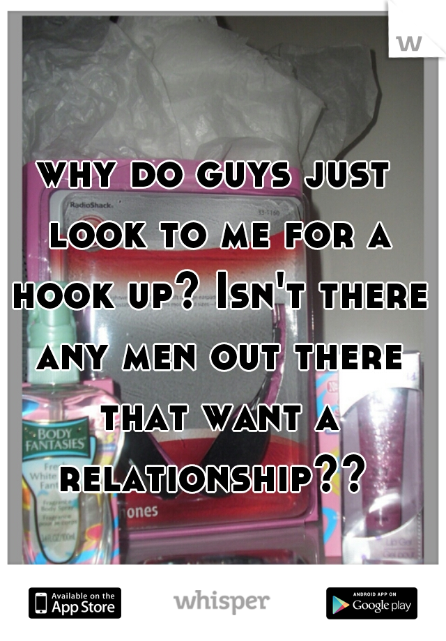 why do guys just look to me for a hook up? Isn't there any men out there that want a relationship??