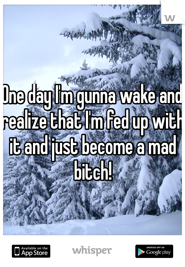 One day I'm gunna wake and realize that I'm fed up with it and just become a mad bitch!