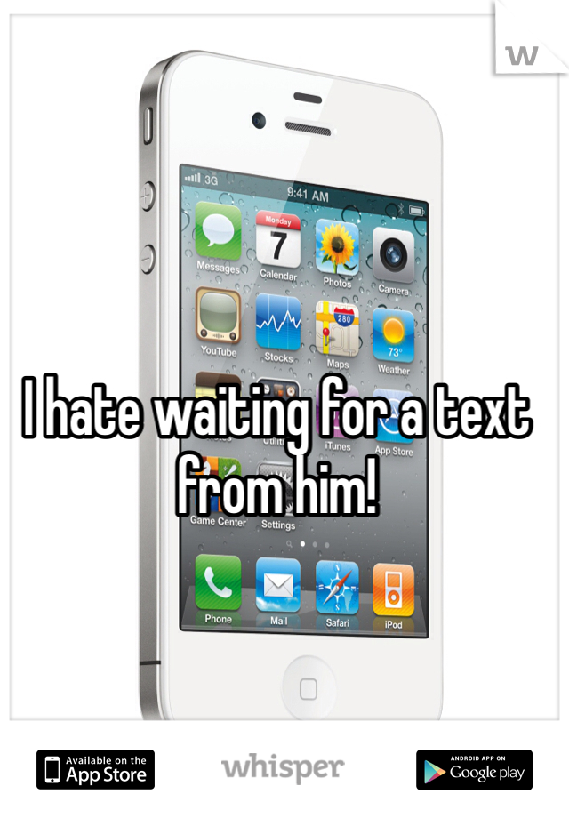 I hate waiting for a text from him!