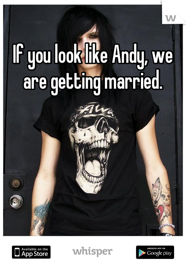 If you look like Andy, we are getting married.