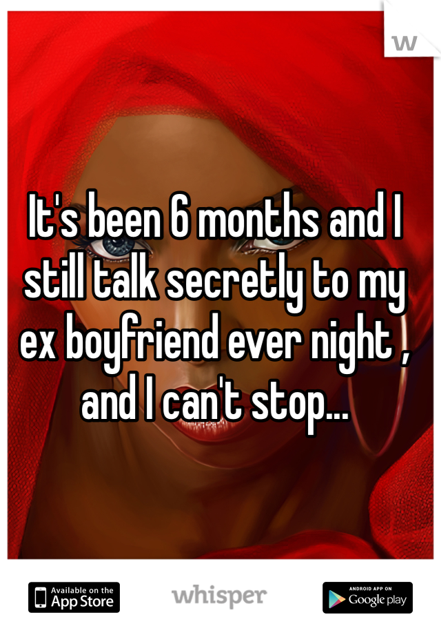 It's been 6 months and I still talk secretly to my ex boyfriend ever night , and I can't stop...