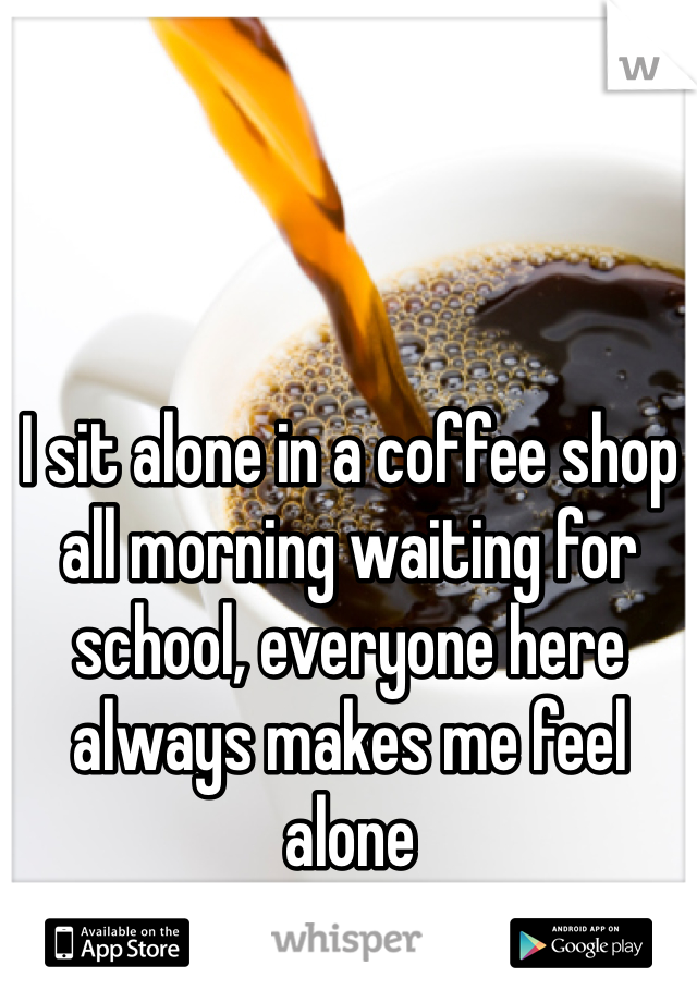 I sit alone in a coffee shop all morning waiting for school, everyone here always makes me feel alone