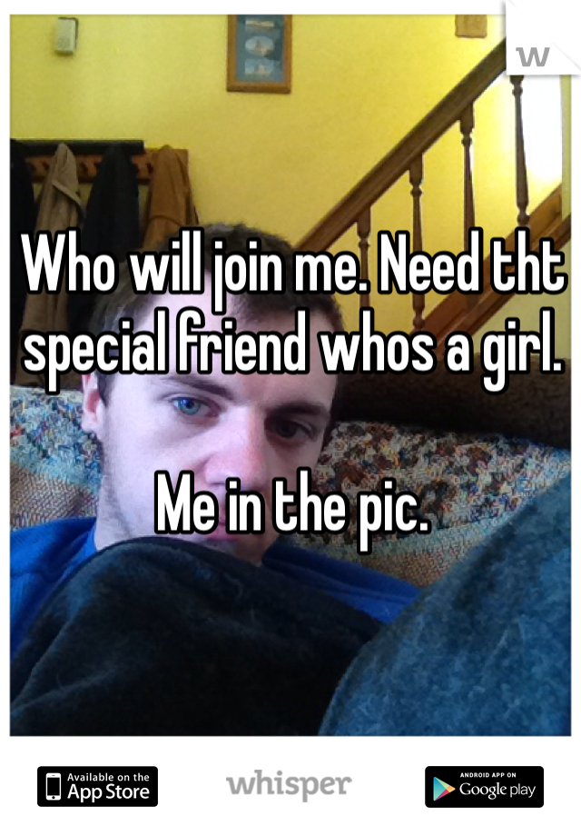 Who will join me. Need tht special friend whos a girl.   Me in the pic.