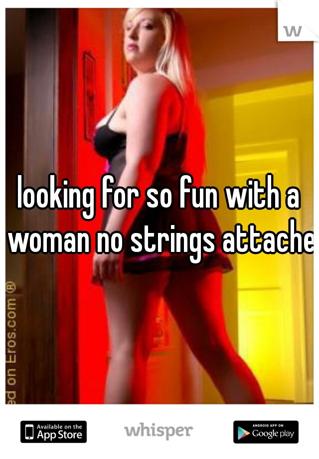 looking for so fun with a woman no strings attached