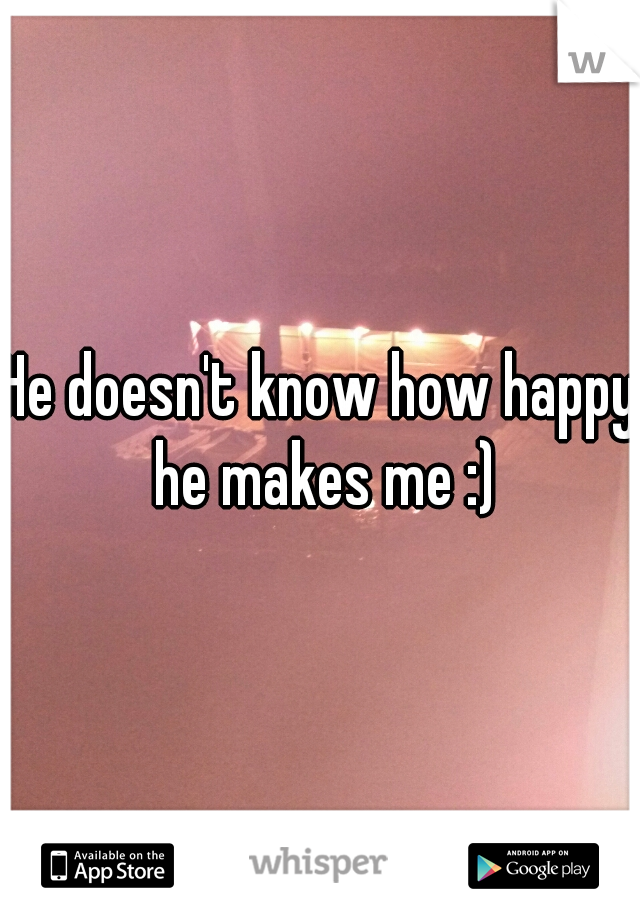 He doesn't know how happy he makes me :)