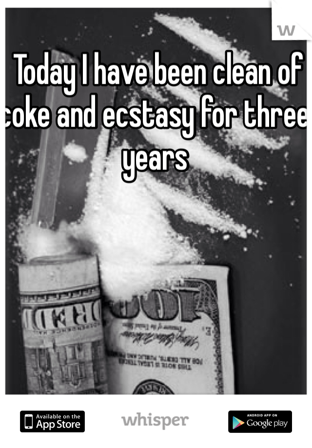 Today I have been clean of coke and ecstasy for three years