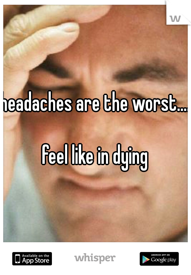 headaches are the worst....      feel like in dying