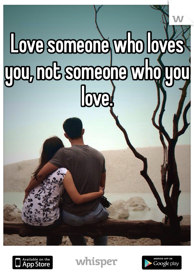 Love someone who loves you, not someone who you love.