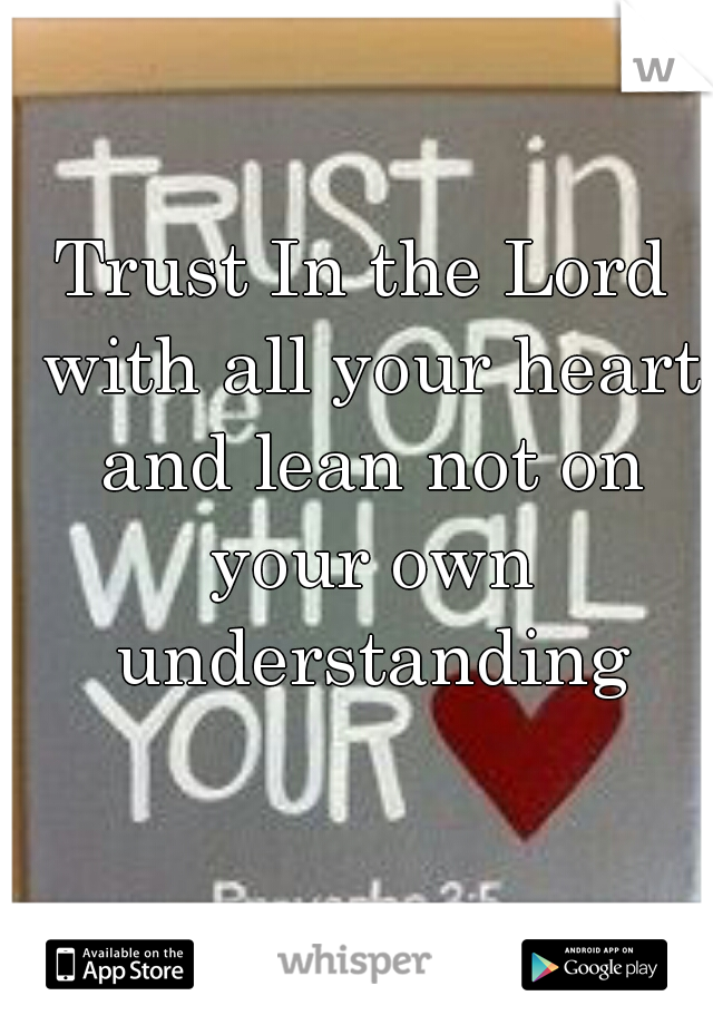 Trust In the Lord with all your heart and lean not on your own understanding