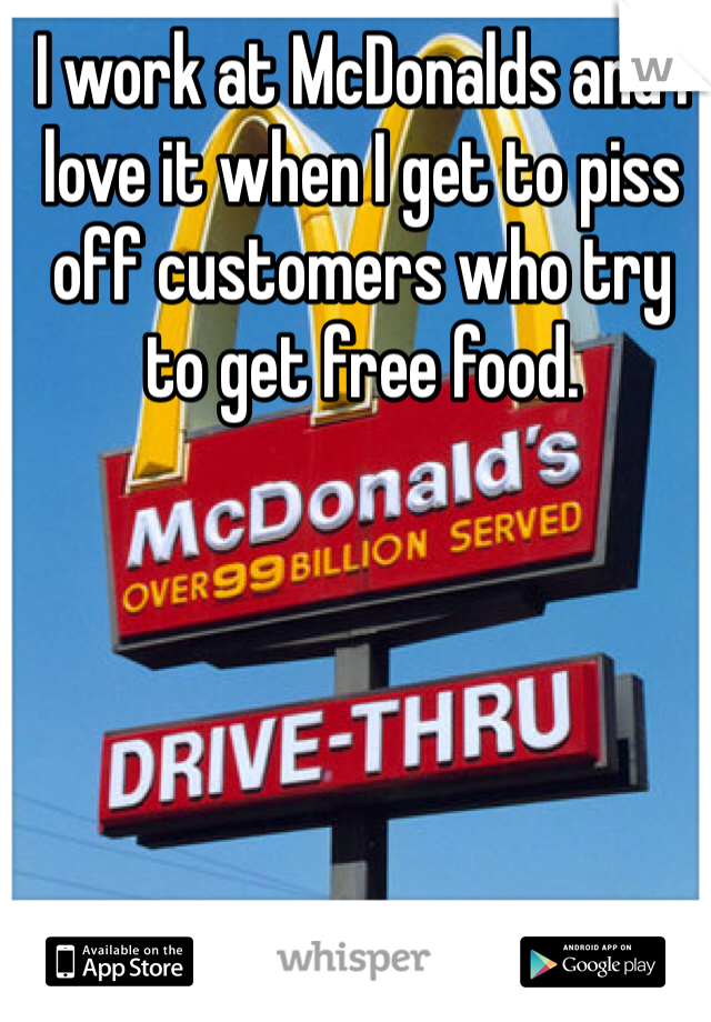 I work at McDonalds and I love it when I get to piss off customers who try to get free food.