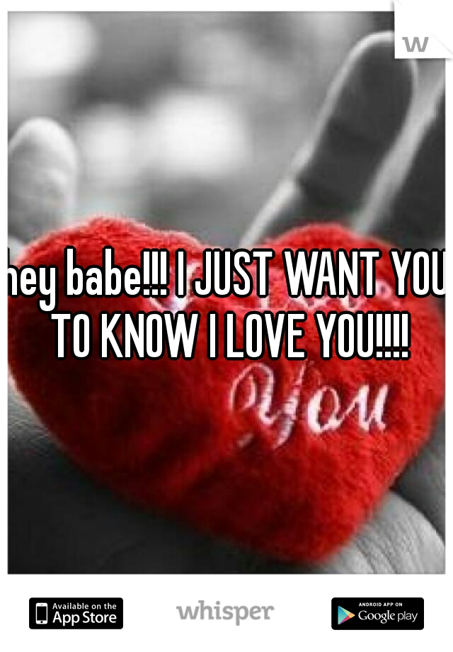 hey babe!!! I JUST WANT YOU TO KNOW I LOVE YOU!!!!