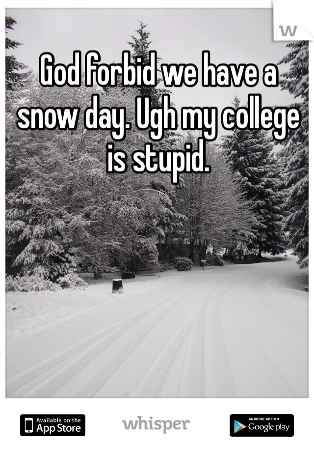 God forbid we have a snow day. Ugh my college is stupid.
