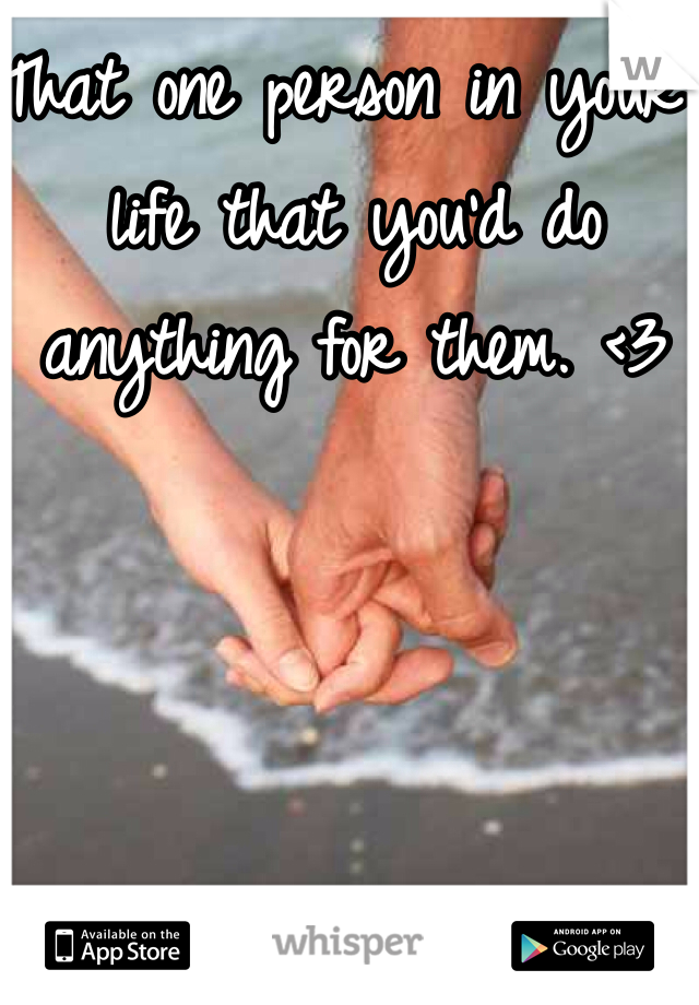 That one person in your life that you'd do anything for them. <3