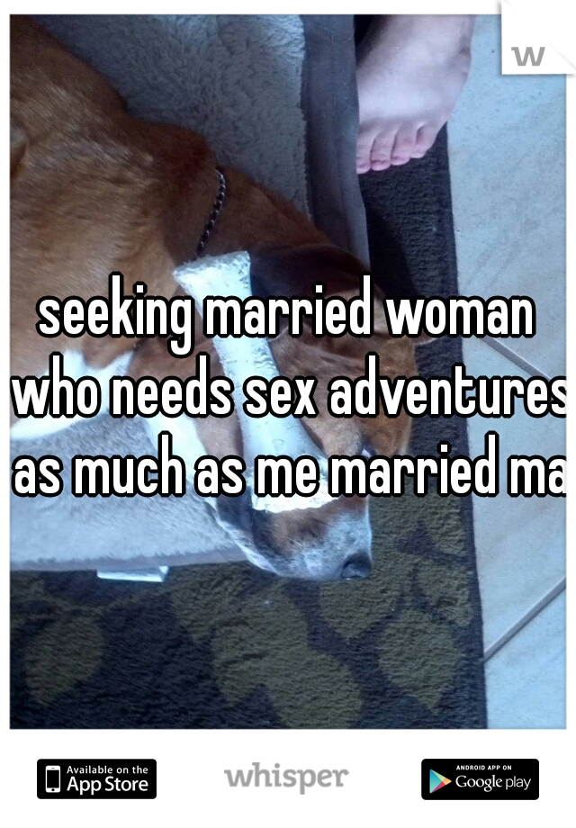 seeking married woman who needs sex adventures as much as me married man