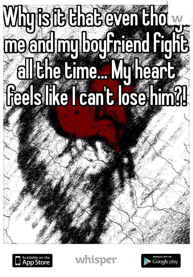 Why is it that even though me and my boyfriend fight all the time... My heart feels like I can't lose him?!
