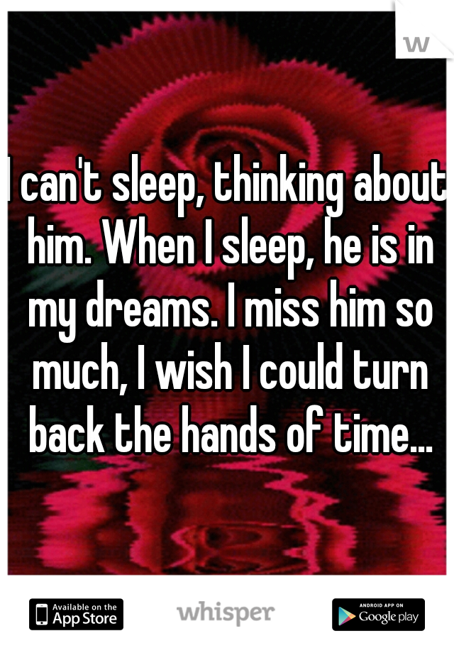 I can't sleep, thinking about him. When I sleep, he is in my dreams. I miss him so much, I wish I could turn back the hands of time...