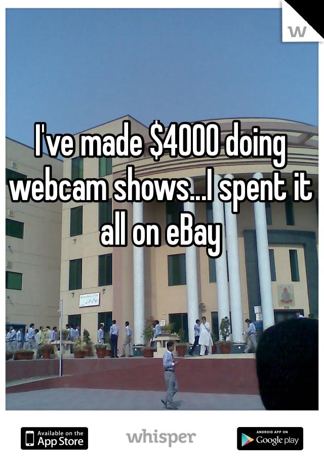 I've made $4000 doing webcam shows...I spent it all on eBay