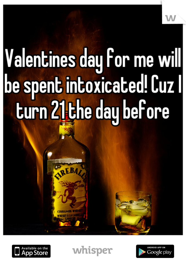 Valentines day for me will be spent intoxicated! Cuz I turn 21 the day before