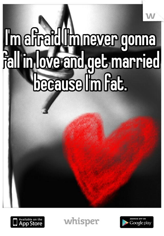 I'm afraid I'm never gonna fall in love and get married because I'm fat.