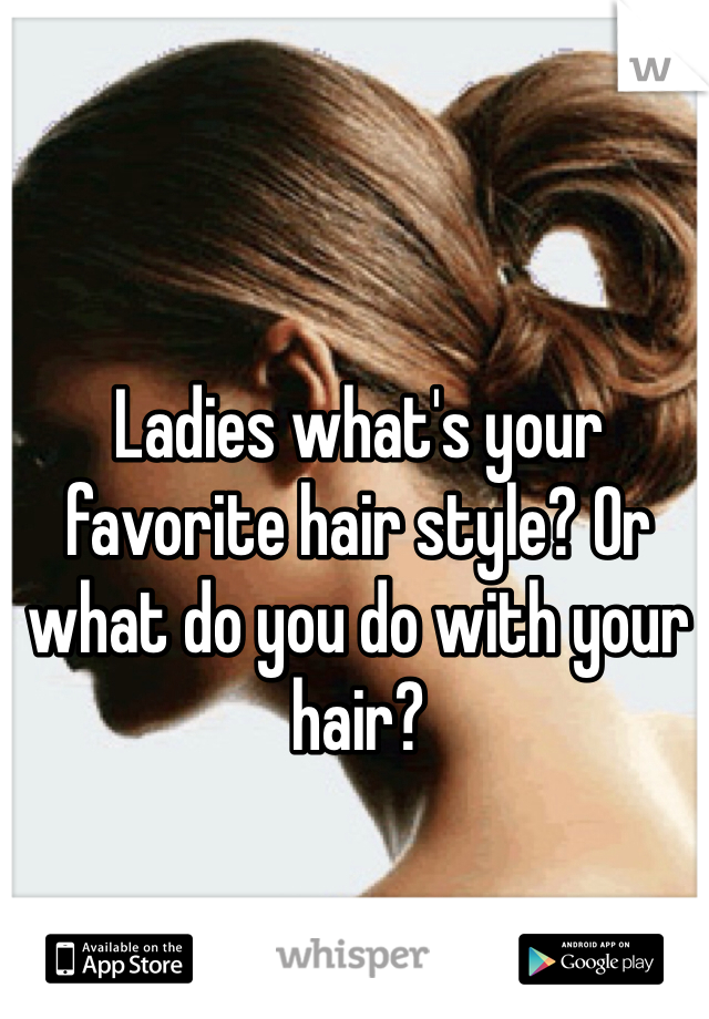 Ladies what's your favorite hair style? Or what do you do with your hair?